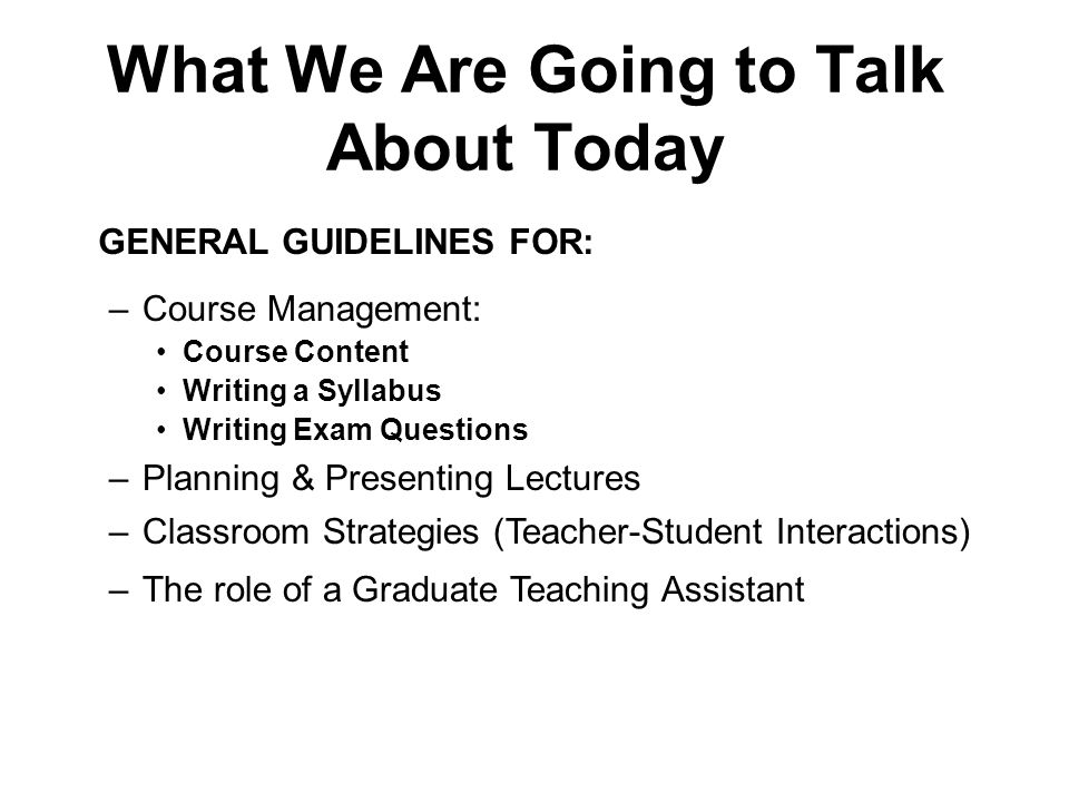 What We Are Going to Talk About Today –The role of a Graduate Teaching Assistant –Course Management: Course Content Writing a Syllabus Writing Exam Questions –Planning & Presenting Lectures –Classroom Strategies (Teacher-Student Interactions) GENERAL GUIDELINES FOR: