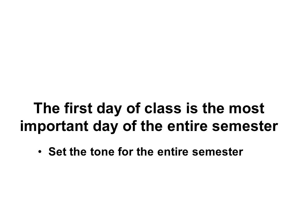 The first day of class is the most important day of the entire semester Set the tone for the entire semester
