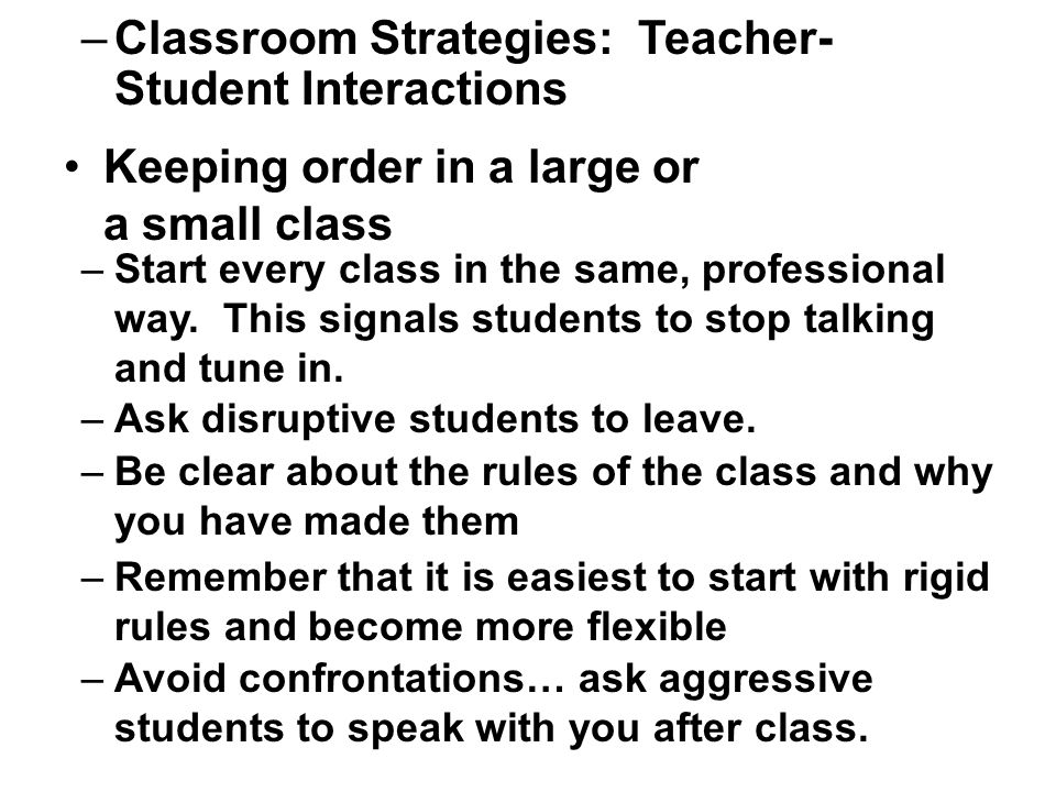 –Classroom Strategies: Teacher- Student Interactions Keeping order in a large or a small class –Be clear about the rules of the class and why you have made them –Remember that it is easiest to start with rigid rules and become more flexible –Start every class in the same, professional way.