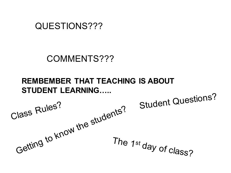 QUESTIONS . COMMENTS . REMBEMBER THAT TEACHING IS ABOUT STUDENT LEARNING…..