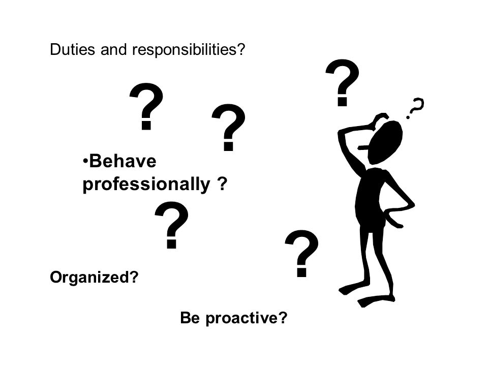 Duties and responsibilities Be proactive Behave professionally Organized