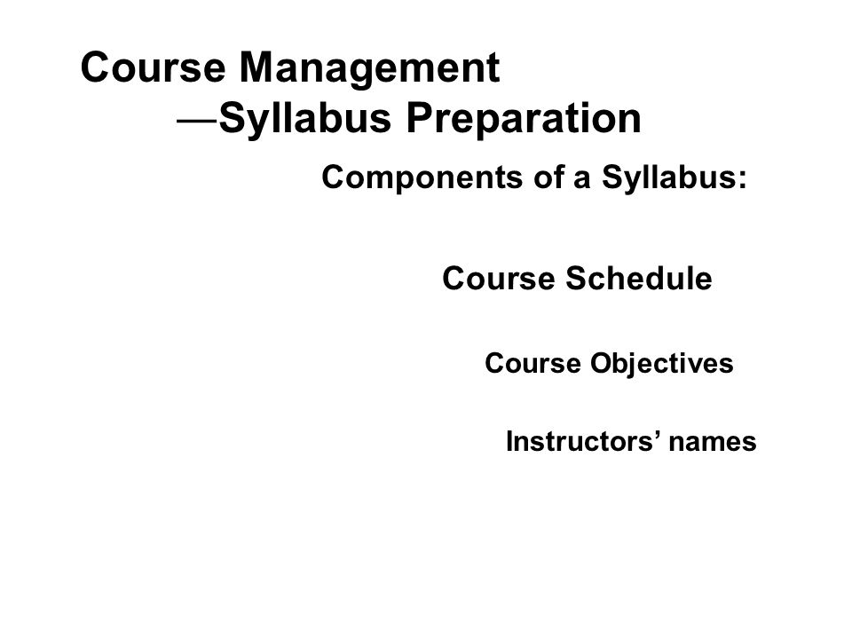 Course Management ―Syllabus Preparation Components of a Syllabus: Course Schedule Course Objectives Instructors' names