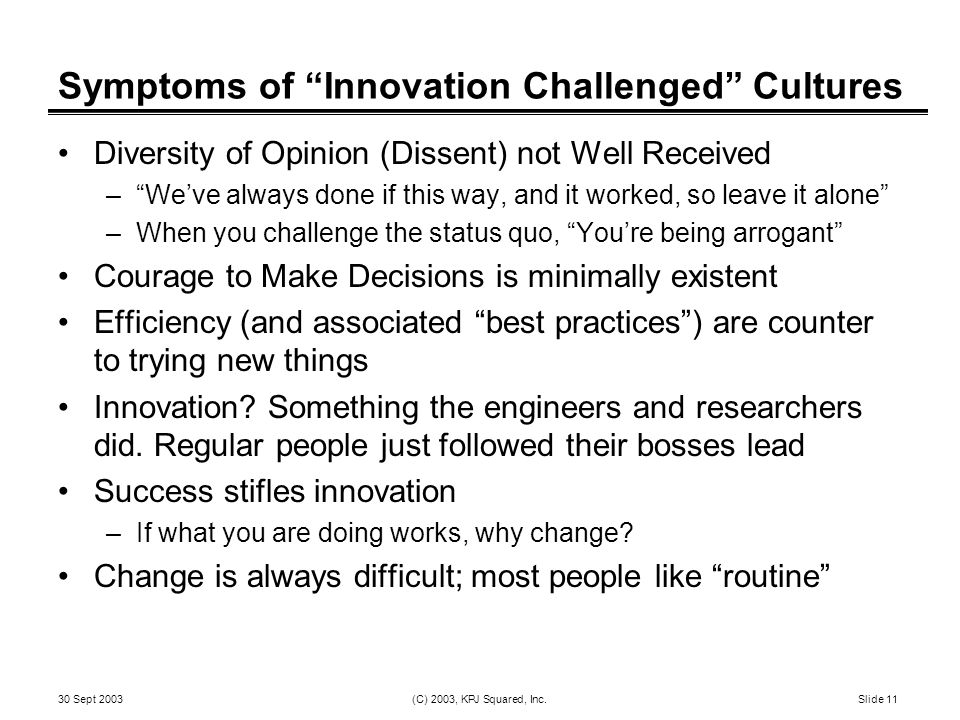 """30 Sept 2003 (C) 2003, KPJ Squared, Inc. Slide 11 Symptoms of """"Innovation Challenged"""" Cultures Diversity of Opinion (Dissent) not Well Received –""""We'v"""