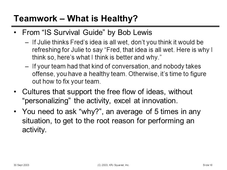 """30 Sept 2003 (C) 2003, KPJ Squared, Inc. Slide 18 Teamwork – What is Healthy? From """"IS Survival Guide"""" by Bob Lewis –If Julie thinks Fred's idea is al"""