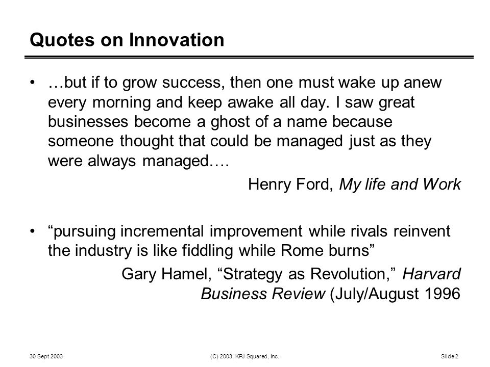 30 Sept 2003 (C) 2003, KPJ Squared, Inc. Slide 2 Quotes on Innovation …but if to grow success, then one must wake up anew every morning and keep awake