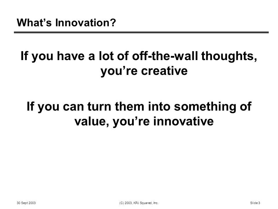 30 Sept 2003 (C) 2003, KPJ Squared, Inc.Slide 3 What's Innovation.