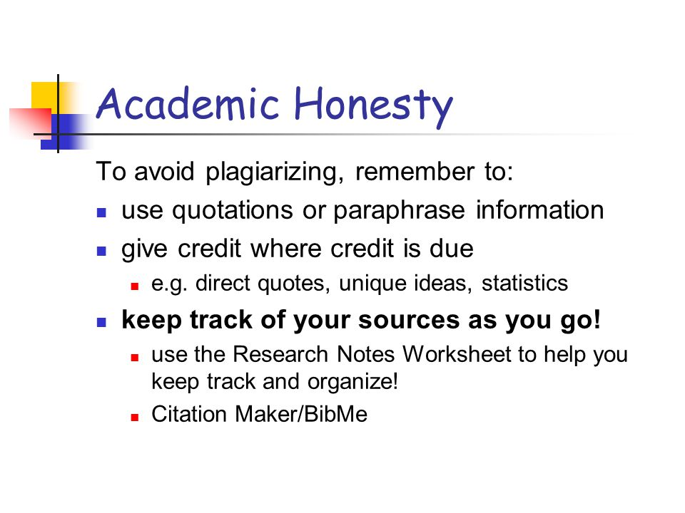 Academic Honesty To avoid plagiarizing, remember to: use quotations or paraphrase information give credit where credit is due e.g. direct quotes, uniq