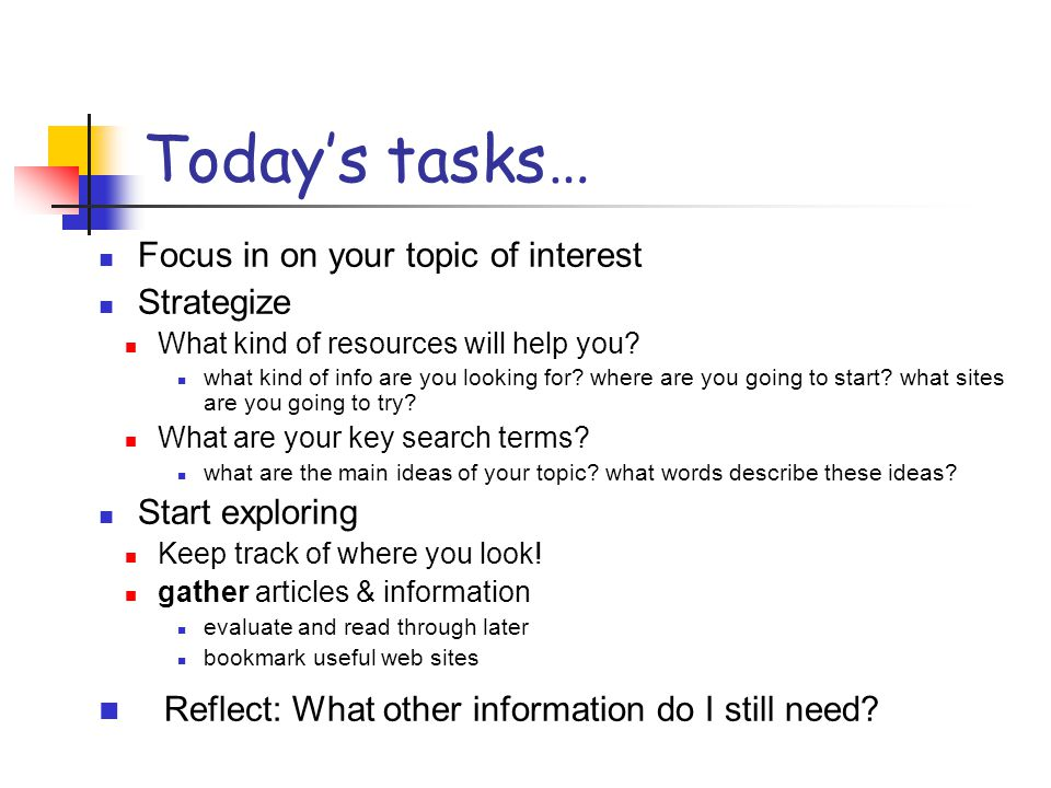 Today's tasks… Focus in on your topic of interest Strategize What kind of resources will help you? what kind of info are you looking for? where are yo