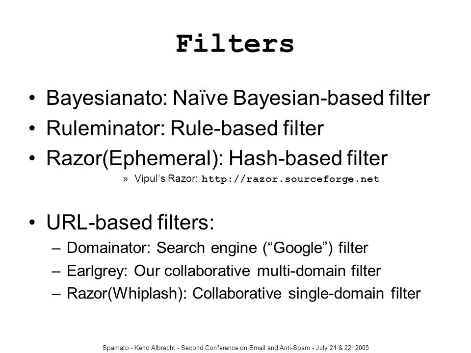 Spamato - Keno Albrecht - Second Conference on Email and Anti-Spam - July 21 & 22, 2005 Filters Bayesianato: Naïve Bayesian-based filter Ruleminator: