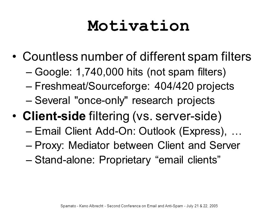 Spamato - Keno Albrecht - Second Conference on Email and Anti-Spam - July 21 & 22, 2005 Project Goal Build an extendable spam filter system to… –ease the development of filters; provide filter container –help implementing tools for common tasks –support as many email clients as possible Encourage filter developers to use our framework