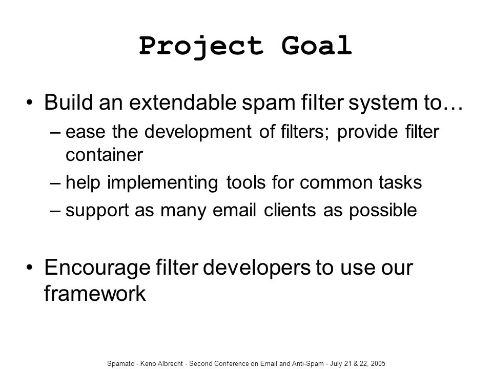Spamato - Keno Albrecht - Second Conference on Email and Anti-Spam - July 21 & 22, 2005 Project Goal Build an extendable spam filter system to… –ease