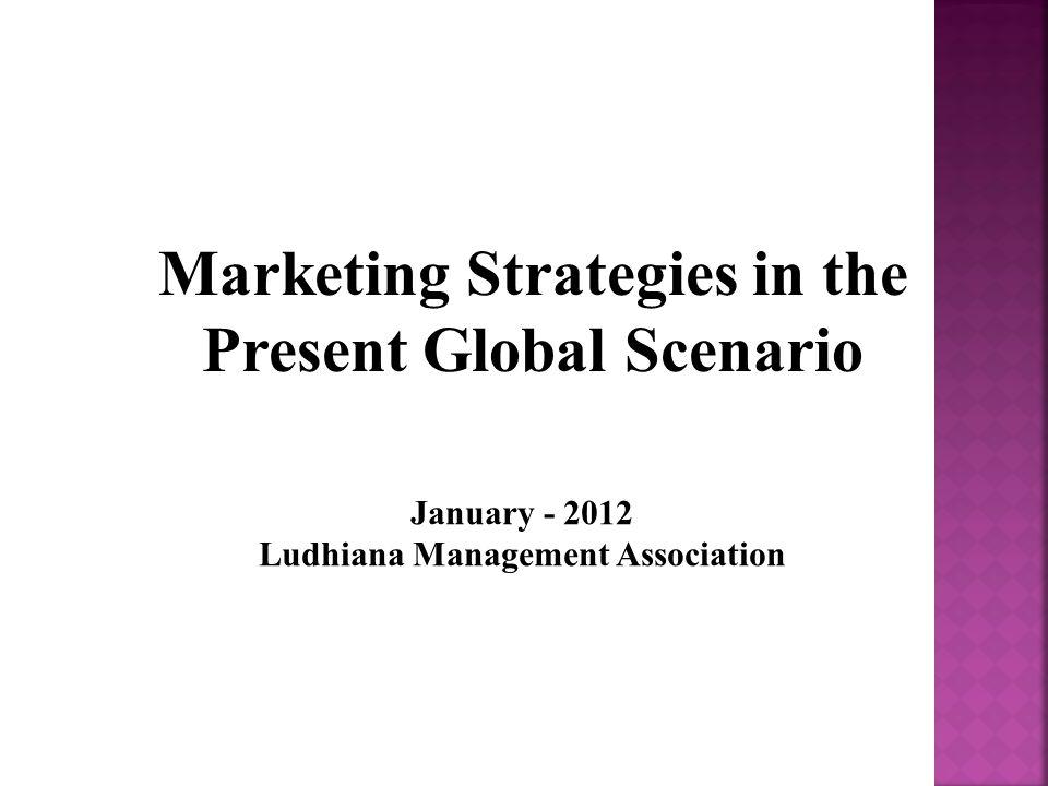 January - 2012 Ludhiana Management Association Marketing Strategies in the Present Global Scenario