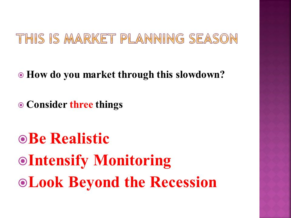  How do you market through this slowdown?  Consider three things  Be Realistic  Intensify Monitoring  Look Beyond the Recession