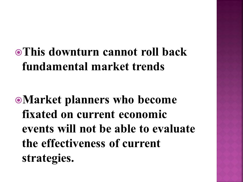  This downturn cannot roll back fundamental market trends  Market planners who become fixated on current economic events will not be able to evaluate the effectiveness of current strategies.