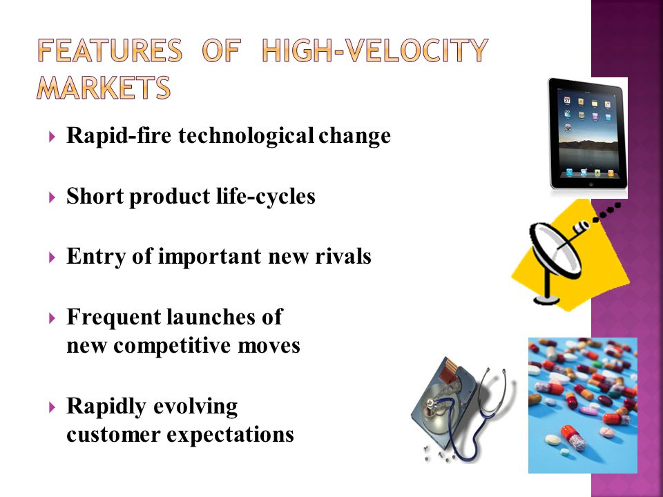  Rapid-fire technological change  Short product life-cycles  Entry of important new rivals  Frequent launches of new competitive moves  Rapidly e