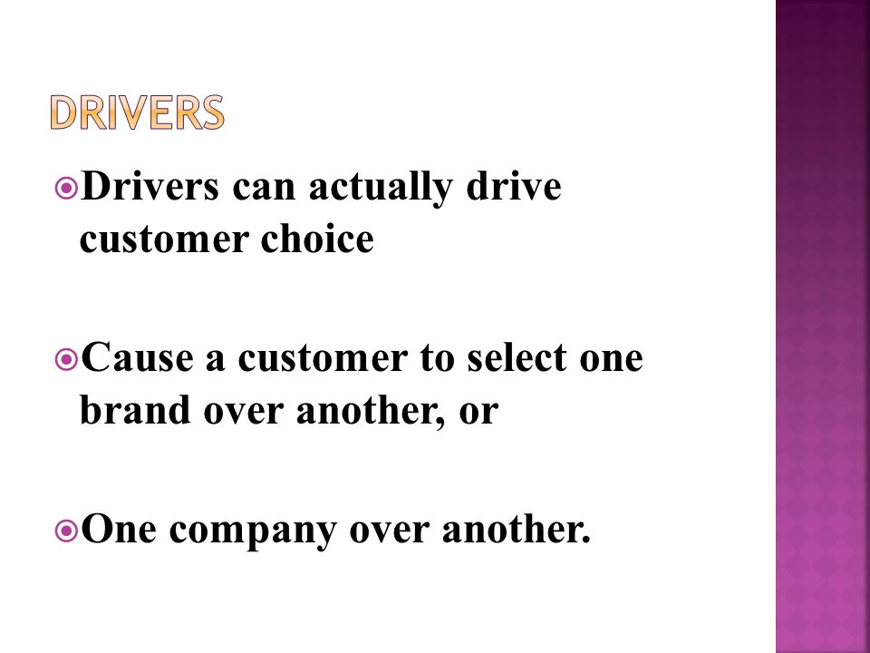  Drivers can actually drive customer choice  Cause a customer to select one brand over another, or  One company over another.