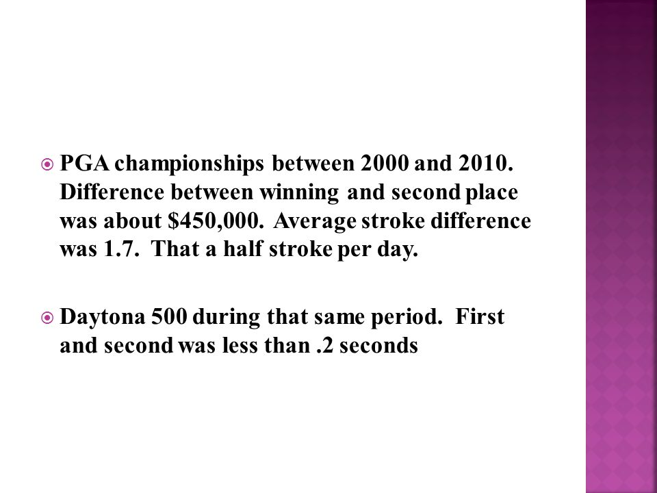  PGA championships between 2000 and 2010. Difference between winning and second place was about $450,000. Average stroke difference was 1.7. That a h