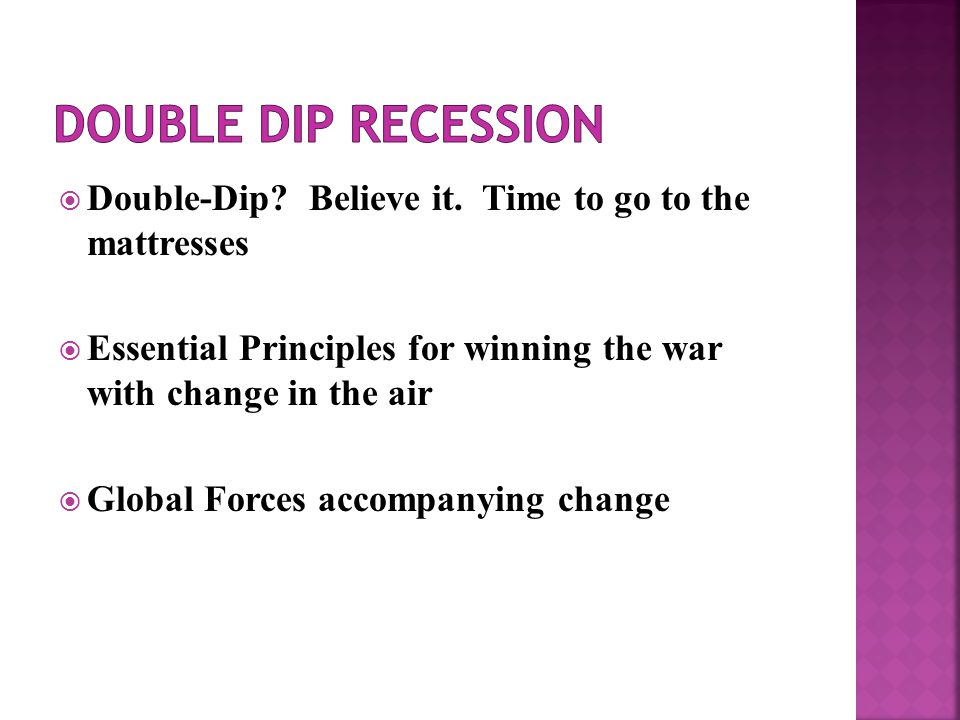  Double-Dip? Believe it. Time to go to the mattresses  Essential Principles for winning the war with change in the air  Global Forces accompanying