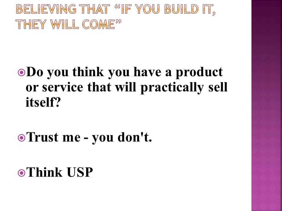  Do you think you have a product or service that will practically sell itself?  Trust me - you don't.  Think USP