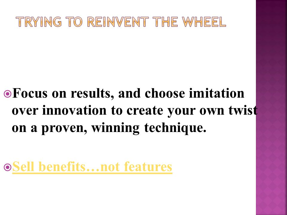  Focus on results, and choose imitation over innovation to create your own twist on a proven, winning technique.