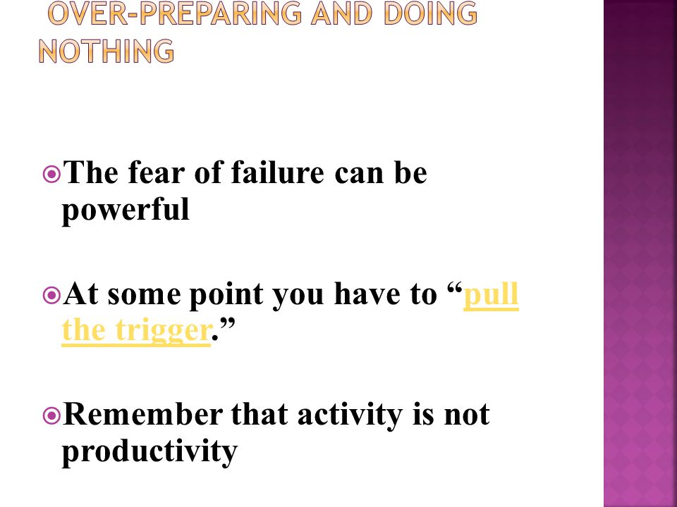 The fear of failure can be powerful  At some point you have to pull the trigger. pull the trigger  Remember that activity is not productivity