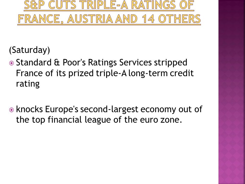 (Saturday)  Standard & Poor s Ratings Services stripped France of its prized triple-A long-term credit rating  knocks Europe s second-largest economy out of the top financial league of the euro zone.