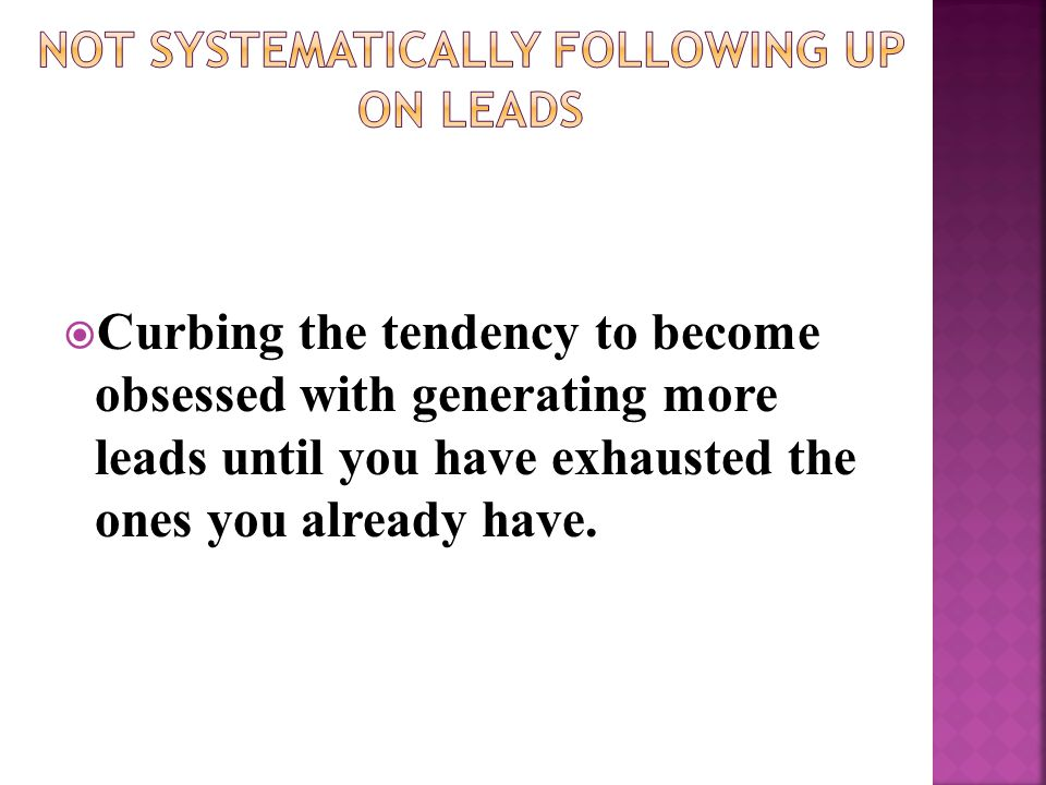  Curbing the tendency to become obsessed with generating more leads until you have exhausted the ones you already have.