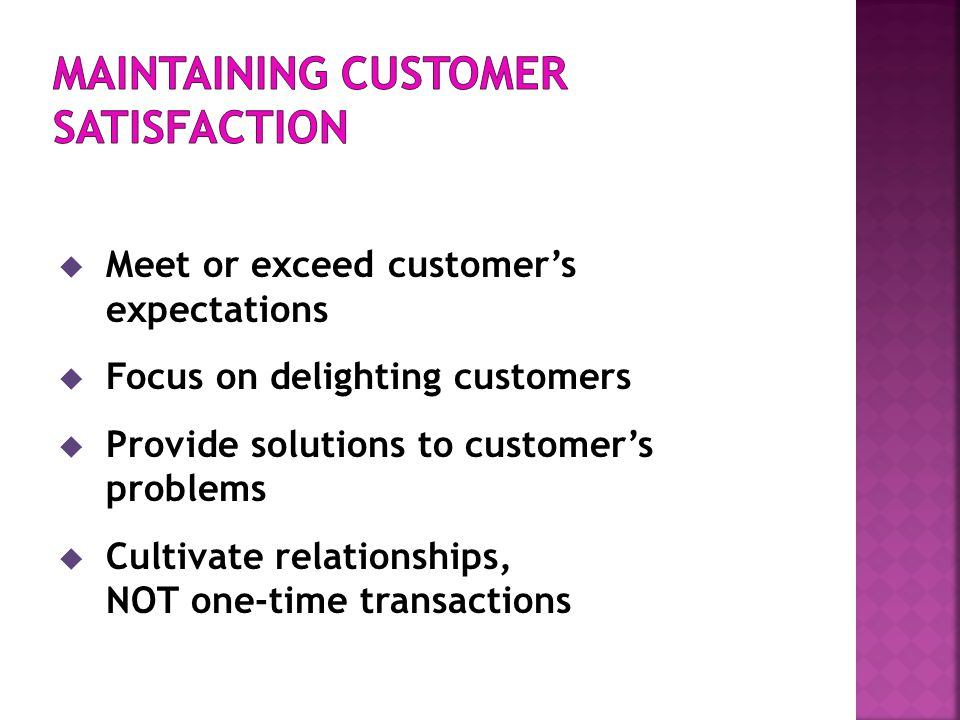  Meet or exceed customer's expectations  Focus on delighting customers  Provide solutions to customer's problems  Cultivate relationships, NOT one