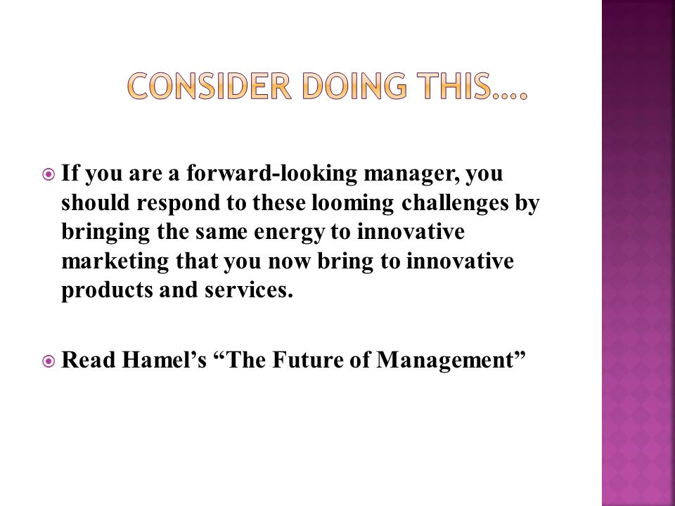  If you are a forward-looking manager, you should respond to these looming challenges by bringing the same energy to innovative marketing that you now bring to innovative products and services.