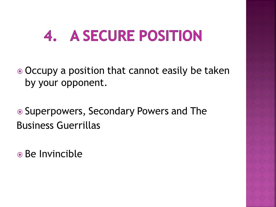  Occupy a position that cannot easily be taken by your opponent.  Superpowers, Secondary Powers and The Business Guerrillas  Be Invincible
