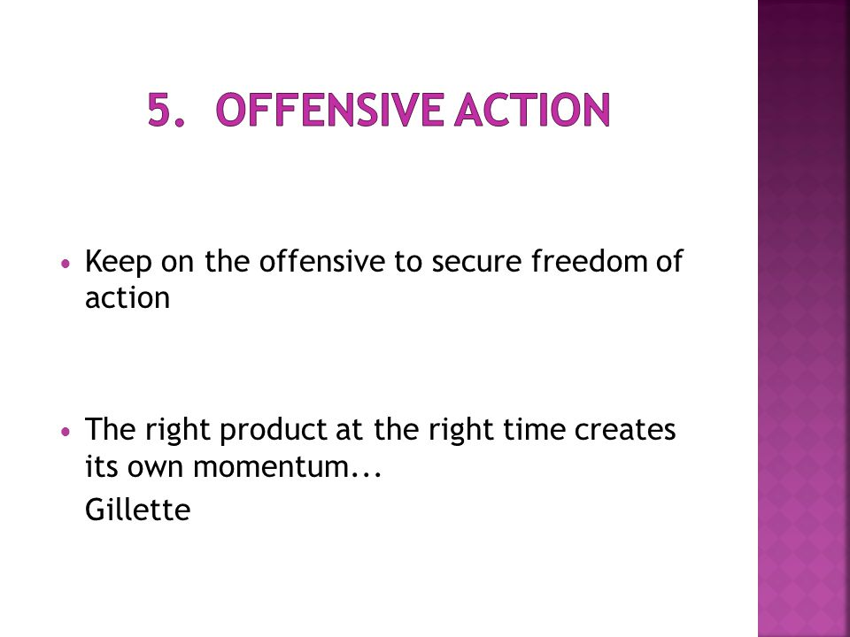 Keep on the offensive to secure freedom of action The right product at the right time creates its own momentum...