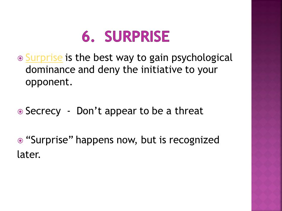  Surprise is the best way to gain psychological dominance and deny the initiative to your opponent. Surprise  Secrecy - Don't appear to be a threat