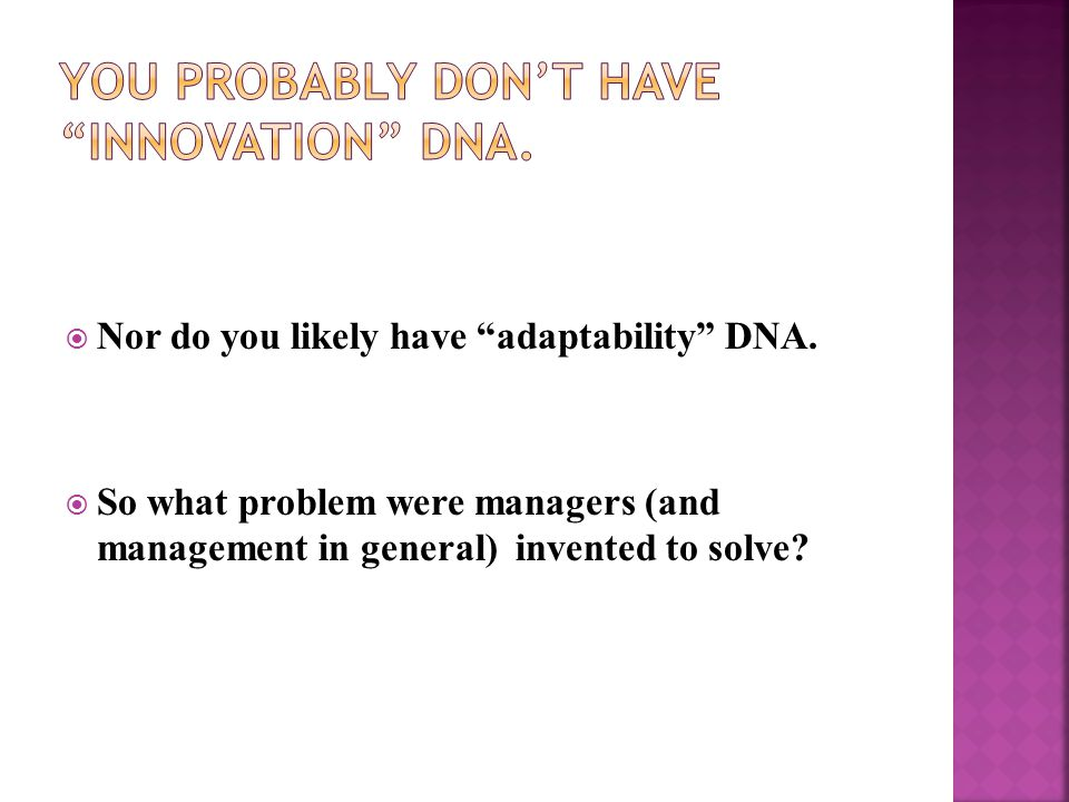""" Nor do you likely have """"adaptability"""" DNA.  So what problem were managers (and management in general) invented to solve?"""