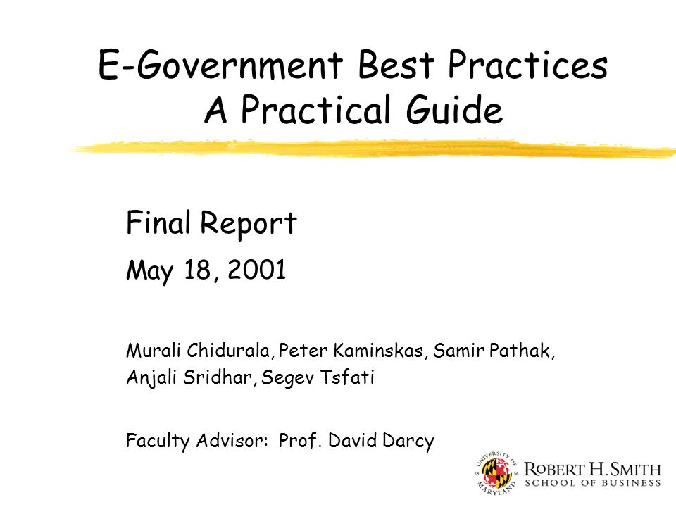 E-Government Best Practices A Practical Guide Final Report May 18, 2001 Murali Chidurala, Peter Kaminskas, Samir Pathak, Anjali Sridhar, Segev Tsfati Faculty Advisor: Prof.