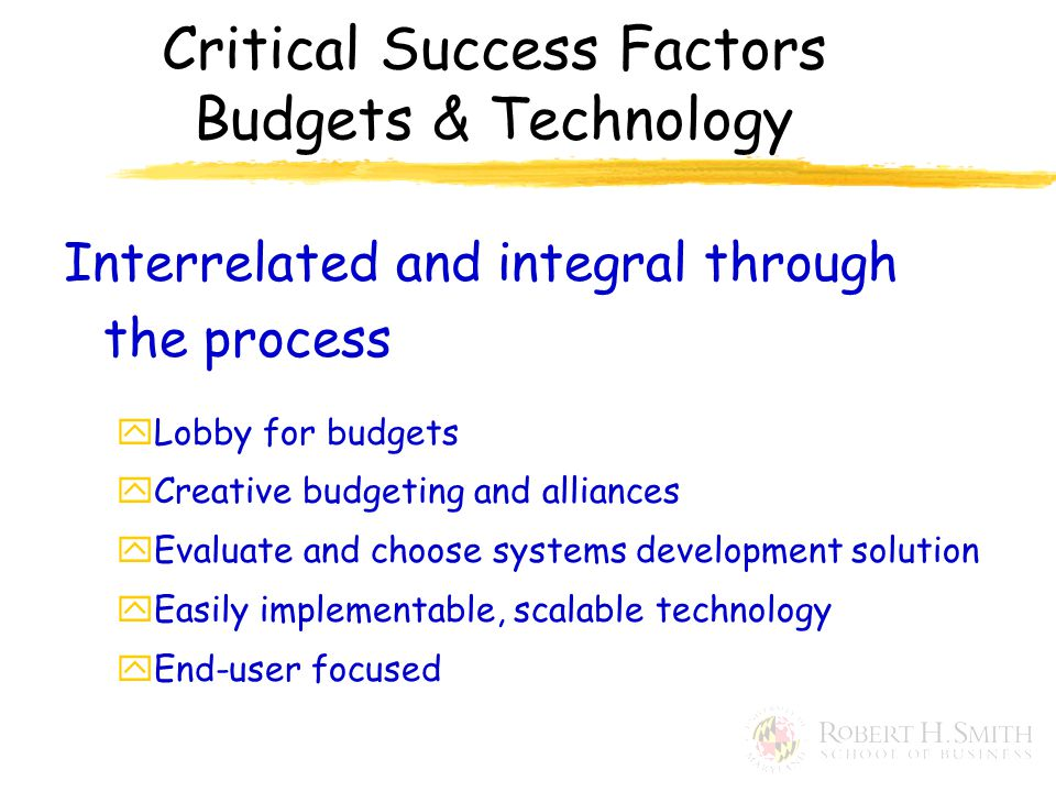 Interrelated and integral through the process yLobby for budgets yCreative budgeting and alliances yEvaluate and choose systems development solution yEasily implementable, scalable technology yEnd-user focused Critical Success Factors Budgets & Technology
