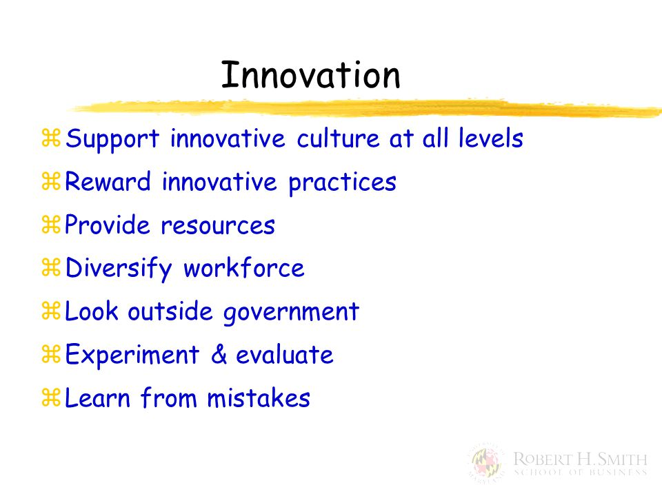 Innovation zSupport innovative culture at all levels zReward innovative practices zProvide resources zDiversify workforce zLook outside government zExperiment & evaluate zLearn from mistakes