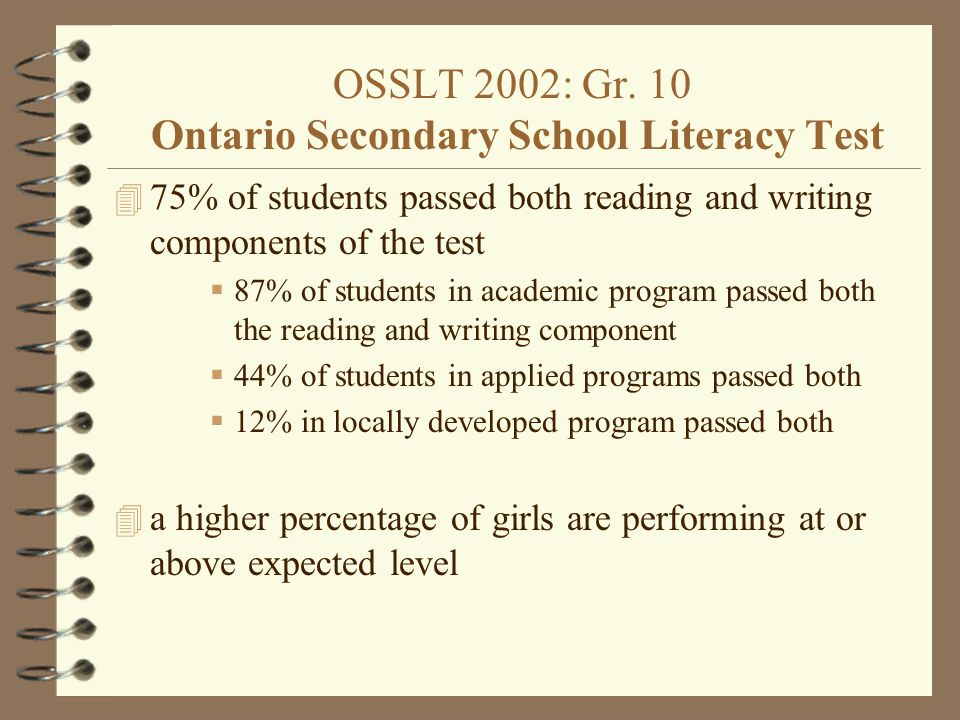 OSSLT 2002: Gr. 10 Ontario Secondary School Literacy Test 4 75% of students passed both reading and writing components of the test  87% of students i