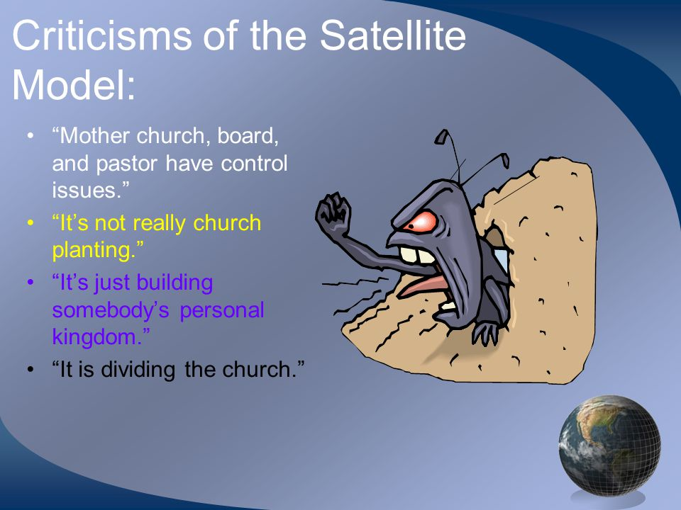 Criticisms of the Satellite Model: Mother church, board, and pastor have control issues. It's not really church planting. It's just building somebody's personal kingdom. It is dividing the church.