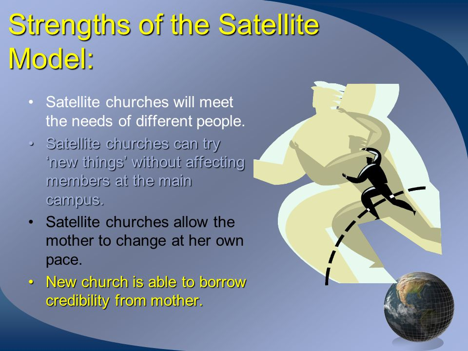 Strengths of the Satellite Model: Satellite churches will meet the needs of different people.