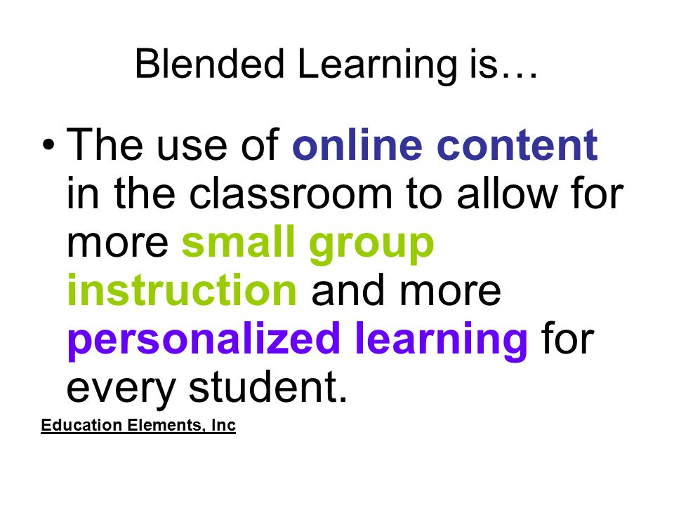 Blended Learning is… The use of online content in the classroom to allow for more small group instruction and more personalized learning for every student.