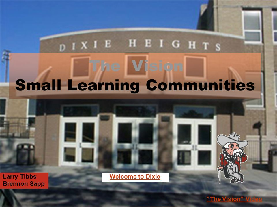 "Small Learning Communities Larry Tibbs Brennon Sapp ""The Vision"" Video The Vision Welcome to Dixie"