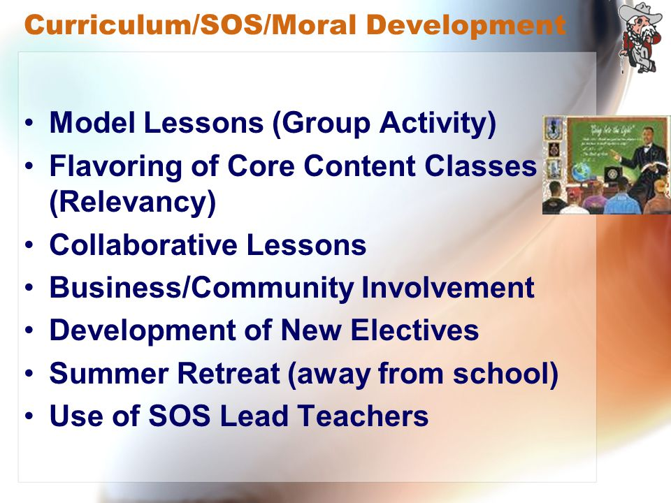 Curriculum/SOS/Moral Development Model Lessons (Group Activity) Flavoring of Core Content Classes (Relevancy) Collaborative Lessons Business/Community