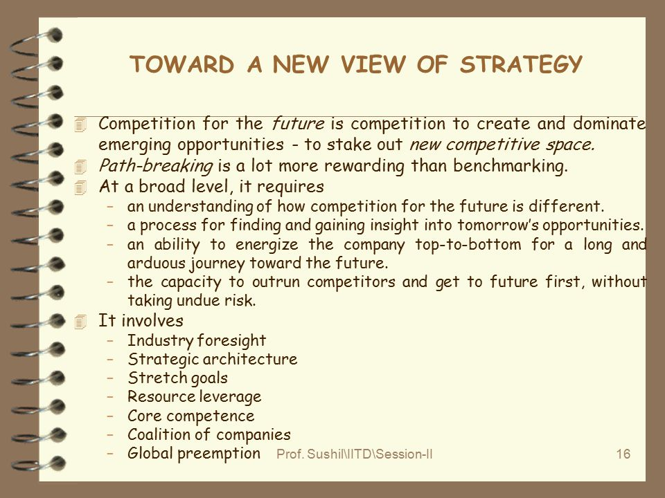 Prof. Sushil\IITD\Session-II16 TOWARD A NEW VIEW OF STRATEGY 4 Competition for the future is competition to create and dominate emerging opportunities