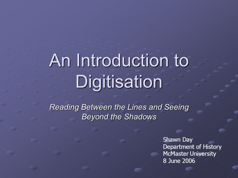 An Introduction to Digitisation Reading Between the Lines and Seeing Beyond the Shadows Shawn Day Department of History McMaster University 8 June 2006