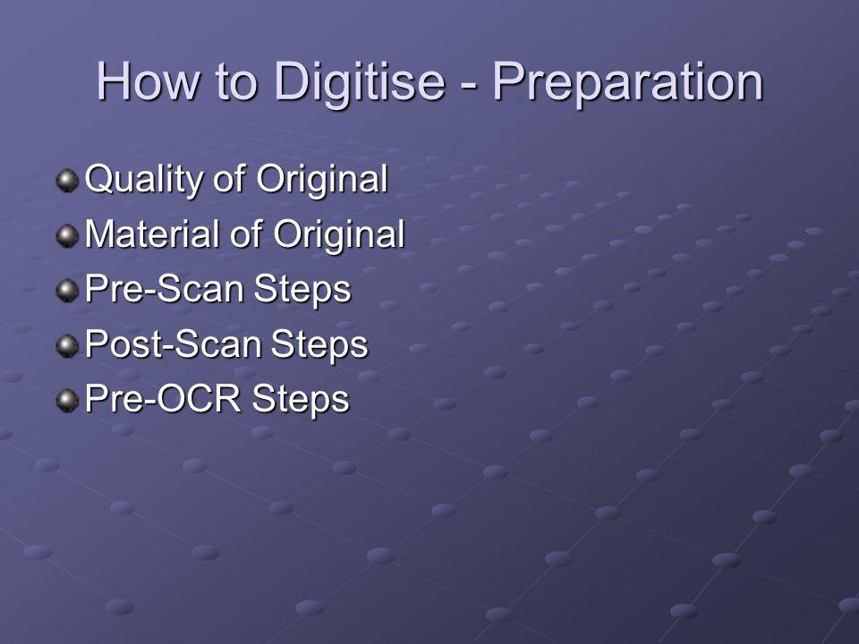 How to Digitise - Preparation Quality of Original Material of Original Pre-Scan Steps Post-Scan Steps Pre-OCR Steps