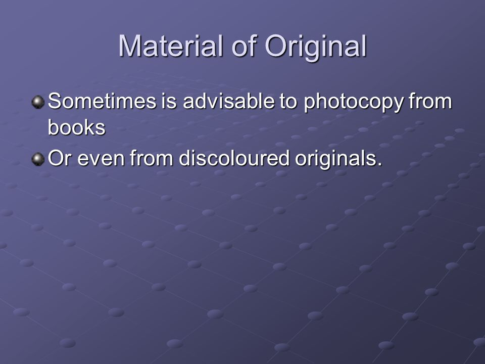 Material of Original Sometimes is advisable to photocopy from books Or even from discoloured originals.