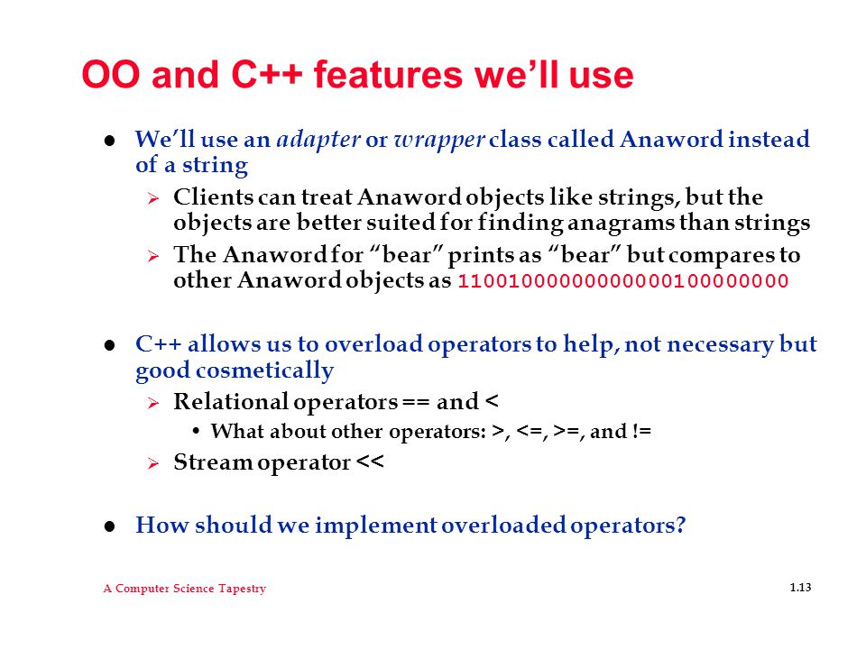 A Computer Science Tapestry 1.13 OO and C++ features we'll use l We'll use an adapter or wrapper class called Anaword instead of a string  Clients can treat Anaword objects like strings, but the objects are better suited for finding anagrams than strings  The Anaword for bear prints as bear but compares to other Anaword objects as 11001000000000000100000000 l C++ allows us to overload operators to help, not necessary but good cosmetically  Relational operators == and < What about other operators: >, =, and !=  Stream operator << l How should we implement overloaded operators