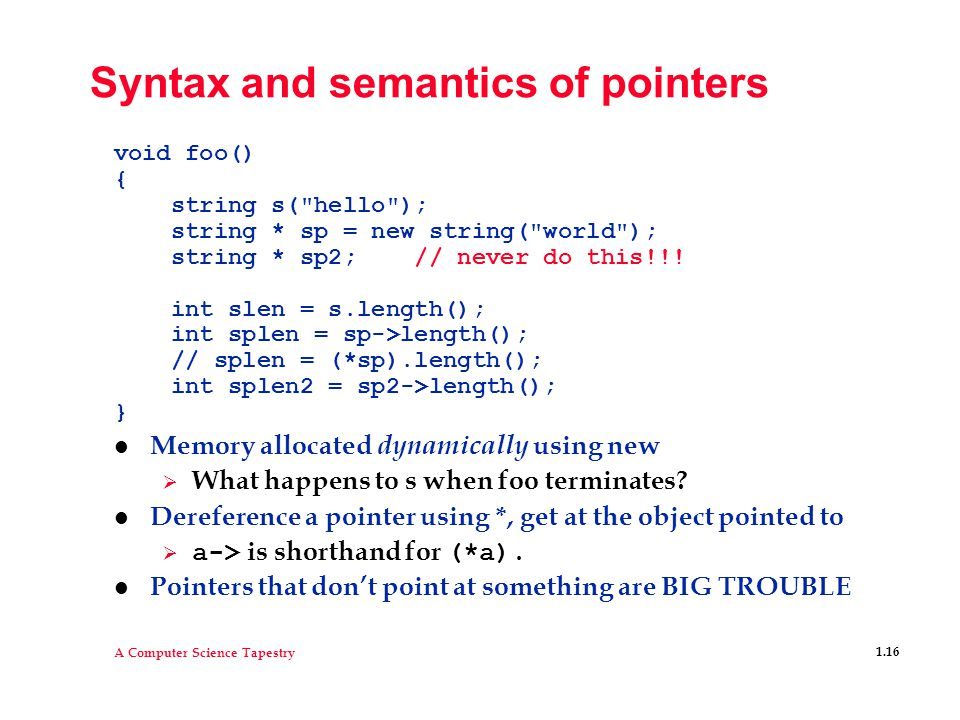 A Computer Science Tapestry 1.16 Syntax and semantics of pointers void foo() { string s( hello ); string * sp = new string( world ); string * sp2; // never do this!!.