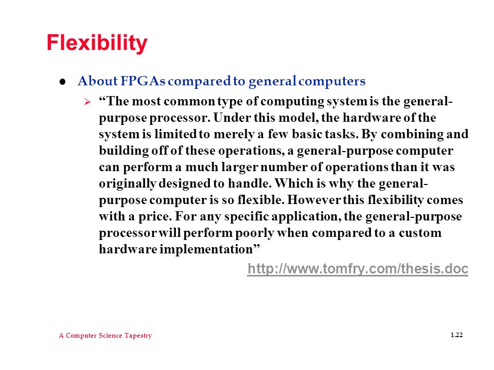 A Computer Science Tapestry 1.22 Flexibility l About FPGAs compared to general computers  The most common type of computing system is the general- purpose processor.