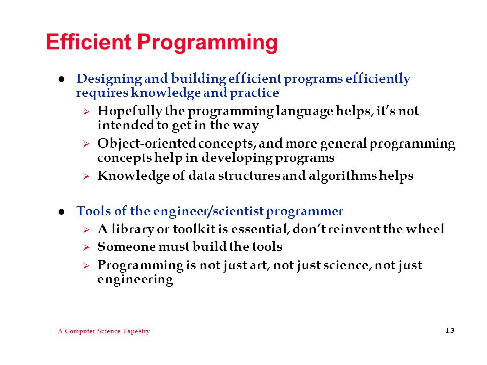 A Computer Science Tapestry 1.3 Efficient Programming l Designing and building efficient programs efficiently requires knowledge and practice  Hopefully the programming language helps, it's not intended to get in the way  Object-oriented concepts, and more general programming concepts help in developing programs  Knowledge of data structures and algorithms helps l Tools of the engineer/scientist programmer  A library or toolkit is essential, don't reinvent the wheel  Someone must build the tools  Programming is not just art, not just science, not just engineering